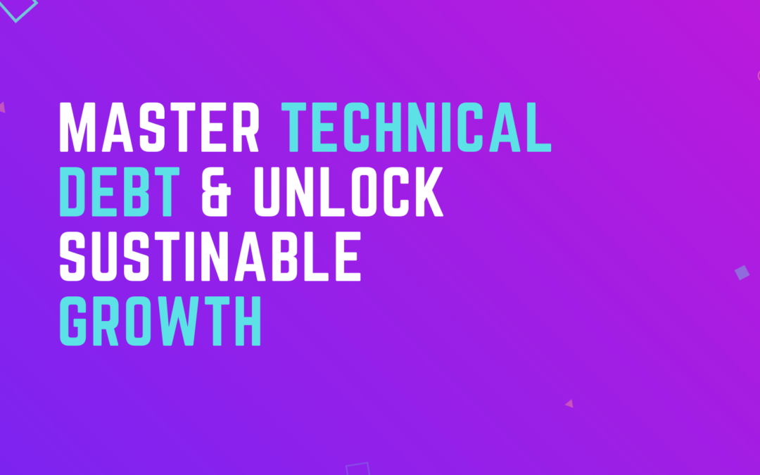 """How Understanding """"Technical Debt"""" Can Help You Grow Your BusinessSustainably"""